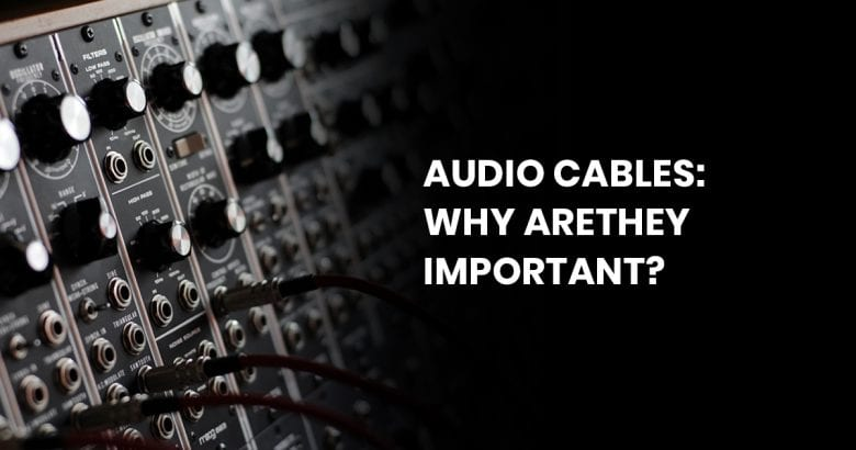 Audio Cables: Why Are They Important?