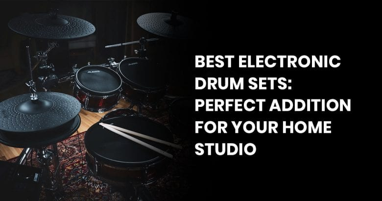 Best Electronic Drum Sets: Perfect Addition For Your Home Studio
