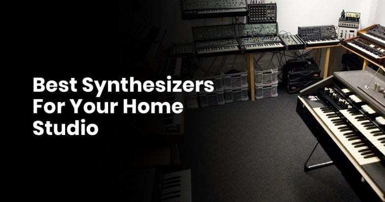 Best Synthesizers For Your Home Studio