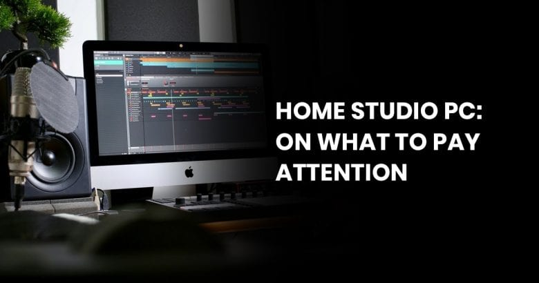 Home Studio PC: On What To Pay Attention