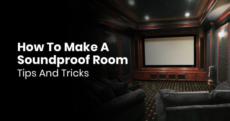 How To Make A Soundproof Room- Tips And Tricks