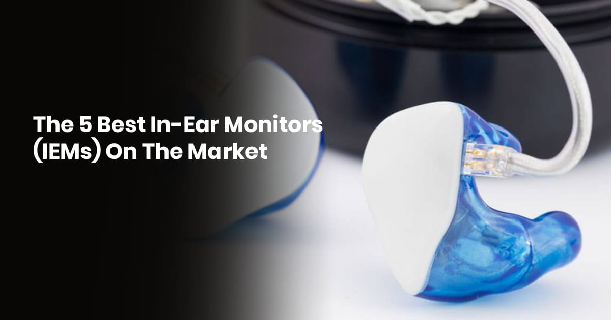 The 5 Best In-Ear Monitors (IEMs) On The Market